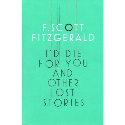 I\'d Die for You and Other Lost Stories - Francis Scott Fitzgerald
