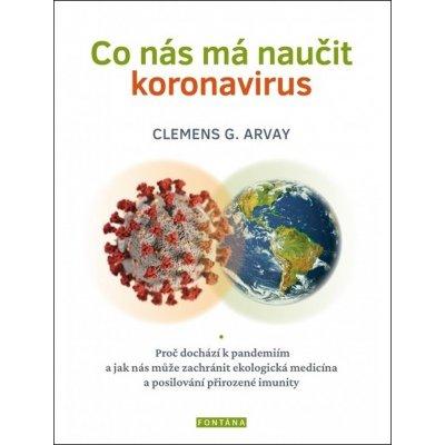 Co nás má naučit koronavirus - Proč dochází k pandemiím a jak nás může zachránit ekologická medicína a posilování přirozené imunity - Arvay Clemens G.