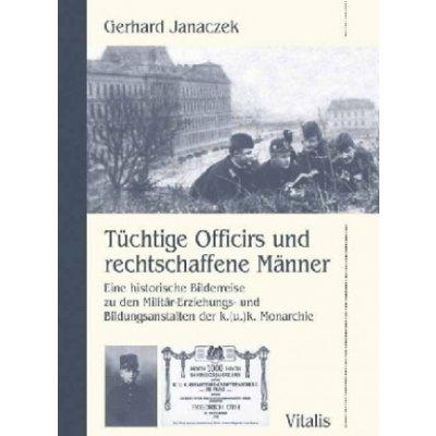 Janaczek Gerhard - Tüchtige Officirs und rechtschaffene Männer -- Eine historische Bilderreise zu den Militär-Erziehungs- und Bildungsanstalten der k.u.k. Monarchie