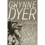 Canada in the Great Power Game 1914-2014 - Dyer Gwynne