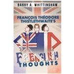 Francois Theodore Thistlethwaite's Frenglish Thoughts - Whittingham Barry A.