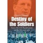 Destiny of the Soldiers - Fianna Fail, Irish Republicanism and the IRA, 1926-1973 - O Beachain Donnacha