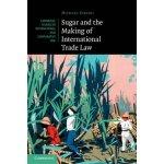 Sugar and the Making of International Trade Law Fakhri Michael University of Oregon