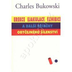Erekce, ejakuace, exhibice a další příběhy obyčejného šílenství Bukowski Charles