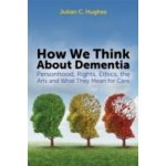 How We Think About Dementia - Hughes Julian C.