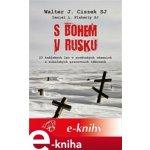 S Bohem v Rusku. 23 kněžských let v sovětských vězeních a sibiřských pracovních táborech - Walter Ciszek