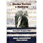 Matka Tereza z Kalkaty -- Něco krásného pro Boha - Muggeridge Malcolm