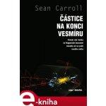 Částice na konci vesmíru. Kterak nás honba za Higgsovým bosonem dovedla až na práh nového světa - Sean Carrol e-kniha