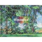 Cézanne: Krajina jako umění Machotka Pavel