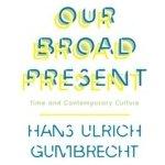 Our Broad Present - Gumbrecht Hans Ulrich