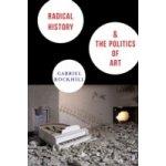 Radical History and the Politics of Art - Rockhill Gabriel