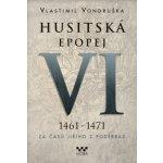 Husitská epopej VI. 1461 -1471 - Za časů Jiřího z Poděbrad (V. Vondruška)