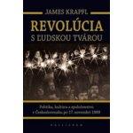 Revolúcia s ľudskou tvárou -- Politika, kultúra a spoločenstvo v Československu po 17. novembri 1989 - James Krapfl