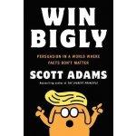 Win Bigly: Persuasion in a World Where Facts Don´t Matter - Scott Adams