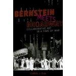 Bernstein Meets Broadway: Collaborative Art in a Time of War - Oja Carol J.