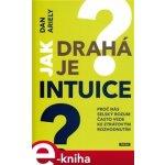 Jak drahá je intuice?. Proč nás selský rozum často vede ke ztrátovým rozhodnutím - Dan Ariely e-kniha