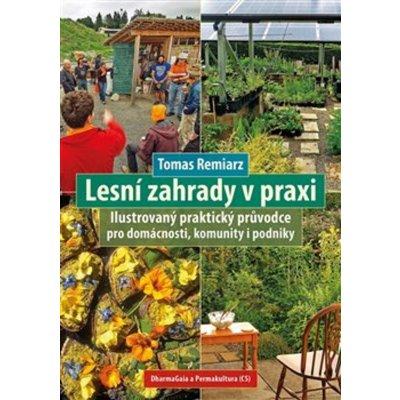 Lesní zahrady v praxi - Ilustrovaný praktický průvodce pro domácnosti, komunity i podniky - Tomas Remiarz
