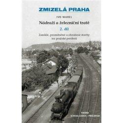 Zmizelá Praha - Nádraží a železniční tratě 2.díl - Mahel Ivo