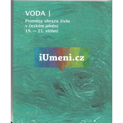 VODA - Proměny obrazu živlu v českém umění 19. - 21. století   kolektiv