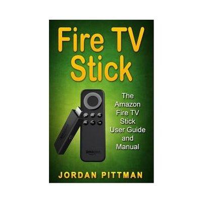 Fire TV Stick: The Amazon Fire TV Stick User Guide and Manual Pittman JordanPaperback