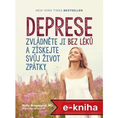 Deprese: Zvládněte ji bez léků a získejte svůj život zpátky - Kelly Broganová, Kristina Lobergová [E-kniha]
