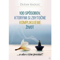100 spôsobov, ktorými si zbytočne komplikujeme život - Dušan Kadlec