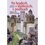 Na hradech, v klášterech, v podhradí - Středověk, jak ho neznáte - Breuers Dieter